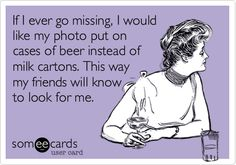 If I ever go missing, I would like my photo put on cases of beer instead of milk cartons. This way my friends will know to look for me.
