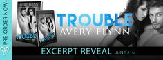 Trouble by Avery Flynn Release Date: June 27th, 2017 Genre: Contemporary Romance Trouble, an all-new sexy standalone from Avery Flynn is coming June 27th!  Synopsis A high school reunion is about to get down and dirty and a whole lot more complicated in this new romance from USA Today   #Contemporary Romance #Excerpt #Series