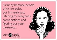 Its funny because people think I'm quiet, But I'm really just listening to everyones conversations and figuring out your weakness...
