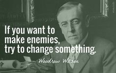 If you want to make enemies, try to change something. / Woodrow Wilson (1856-1924) US President (1913-20), educator, political scientist Speech, Detroit (10 Jul 1916)