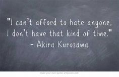 I can't afford to hate anyone, I don't have that kind of time. - Akira Kurosawa//