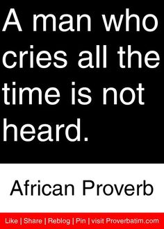 A man who cries all the time is not heard. - African Proverb #proverbs #quotes