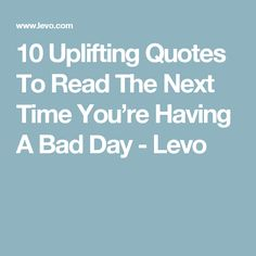 10 Uplifting Quotes To Read The Next Time You're Having A Bad Day - Levo