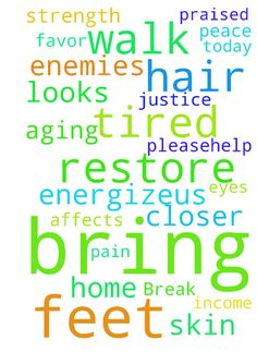 Break all evil against us Lord and their attacks! -  Pleasehelp us and bring peace Yaweh favor. Your daughter looks so tired today, please bless them and her child, protect heal and energizeus my Lord. Bring us justice, Blessings with a double portion job income and home and restore us, reverse aging and all side affects from us, my hair, skin, E N T, eyes, everything now . Remove all pain to our feet and bring wisdom and strength and to all a closer walk with You in the shadow of Your wings…