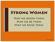 Strong Women, May We Know Them, May We Be Them, May We Raise Them