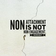 Non attachment is not non engagement. #davidaultquotes