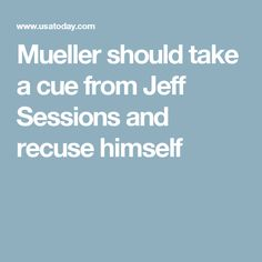Mueller should take a cue from Jeff Sessions and recuse himself
