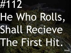 Whoever rolls it, sparks it. | The 19 Unspoken Rules For Smoking Weed