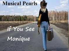 http://www.musicalpearls.com/stories-3/if-you-see-monique/ If you see Monique, give her my regards and tell her I'm doing well. Tell her that I realise she was right about everything and I've taken her advice and settled down. I know she's happy now. She doesn't need me around and I don't want to spoil things for her. Don't tell her where I am and what a mess I've made of my life.