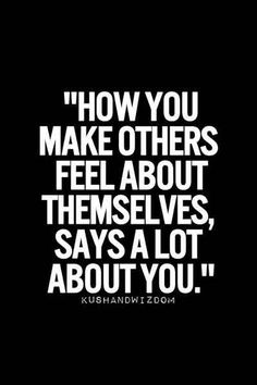 How you make others feel about themselves, says a lot about you. If you don't make them feel good then be humane. Change now! found at: http://www.pinterest.com/pin/353673376961491754/
