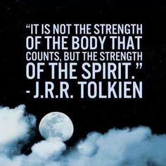 It's not the strength of the body that counts, but the strength of the spirit. ~ J.R.R. Tolkien