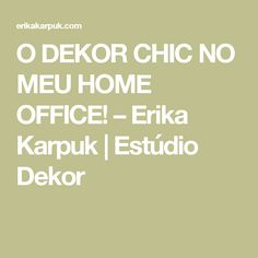 O DEKOR CHIC NO MEU HOME OFFICE! – Erika Karpuk | Estúdio Dekor