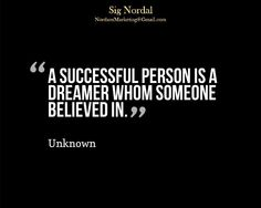 """""""A successful person is a dreamer whom someone believed in."""" - unknown"""