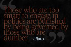 Those who are too smart to engage in politics are punished by being governed by those who are dumber. - Plato