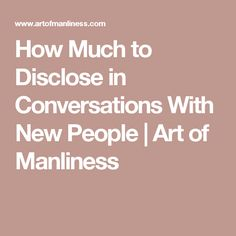 How Much to Disclose in Conversations With New People | Art of Manliness