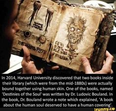 In Harvard University discovered that two books inside their library (which were from the were actually bound together using human skin. One of the books, named 'Desfinies of the Soul' was written by Dr. In the book, Dr. Short Creepy Stories, Spooky Stories, Ghost Stories, Scary Stories To Tell, Wow Facts, Wtf Fun Facts, Funny Facts, Funny Memes, Creepy Facts