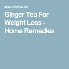 Ginger Tea For Weight Loss - Home Remedies