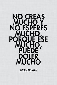 """""""No creas mucho y no esperes mucho, porque ese mucho, puede doler mucho"""". @candidman #Frases #Reflexion"""