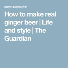 How to make real ginger beer   Life and style   The Guardian