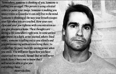 """""""You will never know how you have cauterized my wounds."""" -Henry Rollins Someday, this quote will be on my body. Henry Rollins Quotes, Say That Again, Sweet Words, Loving Someone, Me Quotes, Band Quotes, Picture Quotes, Life Lessons, Wise Words"""