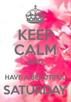 keep calm. have a beautiful saturday.