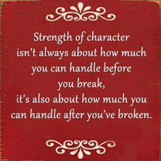 Inspirational...strength of character is always about how much you can take before you break, it's also about how much you handle after you've broken.