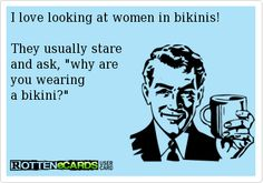 I love looking at women in bikinis!   They usually stare  and ask, why are  you wearing  a bikini?