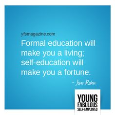Formal education will make you a living; self-education will make you a fortune. - Rohn via @YFSMagazine