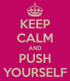 Keep Calm and Push Yourself!