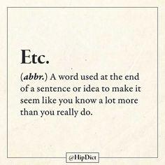 """"""" ETC : ( abréviation ) Utilisé à la fin d'une phrase ou d'un exposé d'idées pour laisser croire que vous en savez plus que vous n'en savez réellement."""" / By Hipdict."""