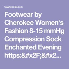 Footwear by Cherokee Women's Fashion 8-15 mmHg Compression Sock Enchanted Evening https://www.amazon.com/dp/B071D2ZFCF/ref=cm_sw_r_cp_api_oX98ybNHGTMQR - Google Search