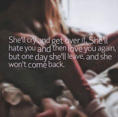 She'll cry and get over it, She'll hate you and then love you again, but one day she'll leave, and she won't come back. #relationships #quotes by m.a.p.