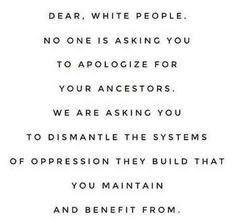 Dear, White People. No one is asking you to apologize for your ancestors. We are asking you to dismantle the systems of oppression they build that you maintain and benefit from.