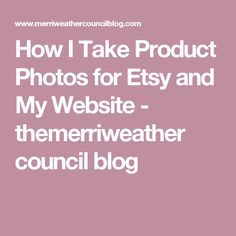 How I Take Product Photos for Etsy and My Website - themerriweather council blog