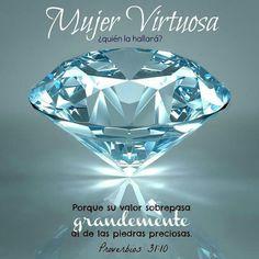 Mujer Virtuosa, ¿Quien la hallará? Porque su estima sobrepasa largamente a la de las piedras preciosas. Proverbios 31:10