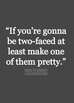 Two faced is just an ugly quality to have, be a person you'd like to have in your life