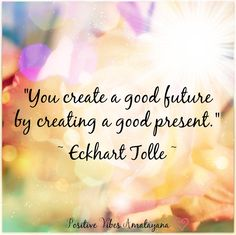 """You create a good future by creating a good present."" ~ Eckhart Tolle ~ <3"