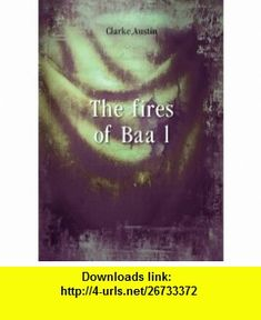 The fires of Baa�?l. 2 Austin Clarke ,   ,  , ASIN: B005IP4P1W , tutorials , pdf , ebook , torrent , downloads , rapidshare , filesonic , hotfile , megaupload , fileserve