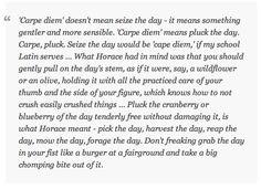 a gentler carpe diem. from http://crashinglybeautiful.tumblr.com/post/94819839398/carpe-diem-doesnt-mean-seize-the-day-it-means