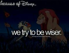 """Because of Disney, we try to be wiser. (""""The Lion King"""")"""