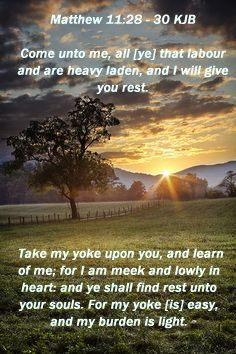 """""""Come to Me, all you who labor and are heavy laden, and I will give you rest. Take My yoke upon you and learn from Me, for I am gentle and lowly in heart, and you will find rest for your souls. For My yoke is easy and My burden is light."""" Matthew 11:28-30 NKJV"""
