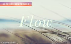 Flow - One of my Core Desired Feelings. How do you want to feel? #DesireMap http://sachamariecurtis.com/desire-map-workshops/