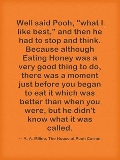 Well said Pooh, what I like best, and then he had to stop and think. Because although Eating Honey was a very good thing to do, there was a moment just before you began to eat it which was better than when you were, but he didn't know what it was called.