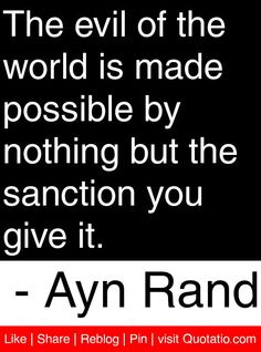 The evil of the world is made possible by nothing but the sanction you give it. - Ayn Rand #quotes #quotations