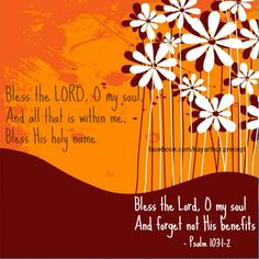 Bless the Lord Oh my soul and all that is within me - Psalm 103:1-2