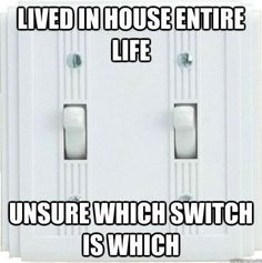 Still don't know the switches in the house I grew up in!  And now I'm still not sure of the ones in my own house :)