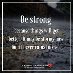 Be stong because things will get better. It may be stormy now, but it never rains forever.