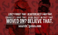 Love? Forget that. Heart breaks? I had that. Chances? I gave that. Going back? Im past that. Moved on? Believe that.