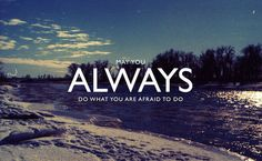 "Great words... ""May you always do what you are afraid to do"" (*Love this website)"