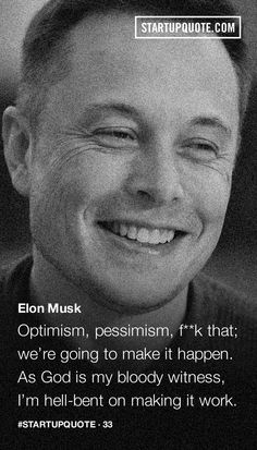"""Optimism, pessimism, f**ck that; we're going to make it happen. As God is my bloody witness, I'm hell-bent on making it work."" -Elon Musk"